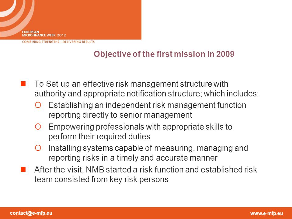 contact@e-mfp.eu www.e-mfp.eu Objective of the first mission in 2009 To Set up an effective risk management structure with authority and appropriate notification structure; which includes:  Establishing an independent risk management function reporting directly to senior management  Empowering professionals with appropriate skills to perform their required duties  Installing systems capable of measuring, managing and reporting risks in a timely and accurate manner After the visit, NMB started a risk function and established risk team consisted from key risk persons