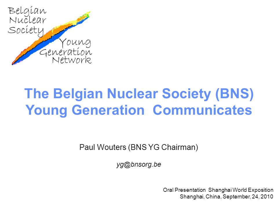 The Belgian Nuclear Society (BNS) Young Generation Communicates Paul Wouters (BNS YG Chairman) yg@bnsorg.be Oral Presentation Shanghai World Exposition Shanghai, China, September, 24, 2010