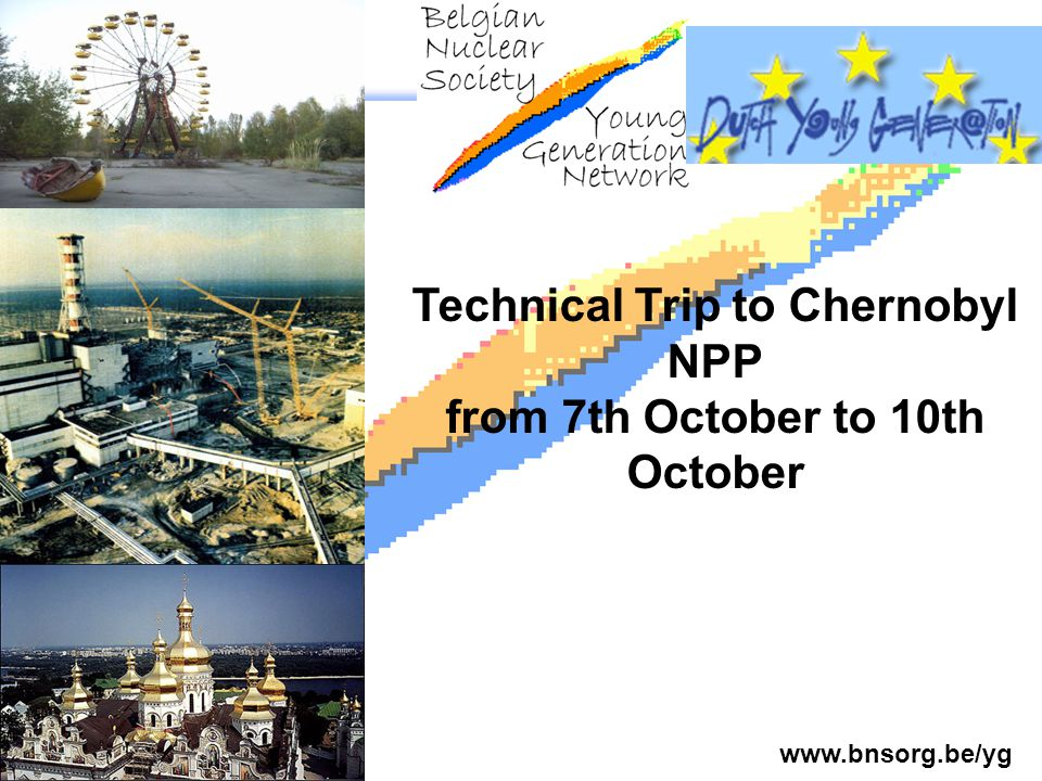www.bnsorg.be/yg. Technical Trip to Chernobyl NPP from 7th October to 10th October