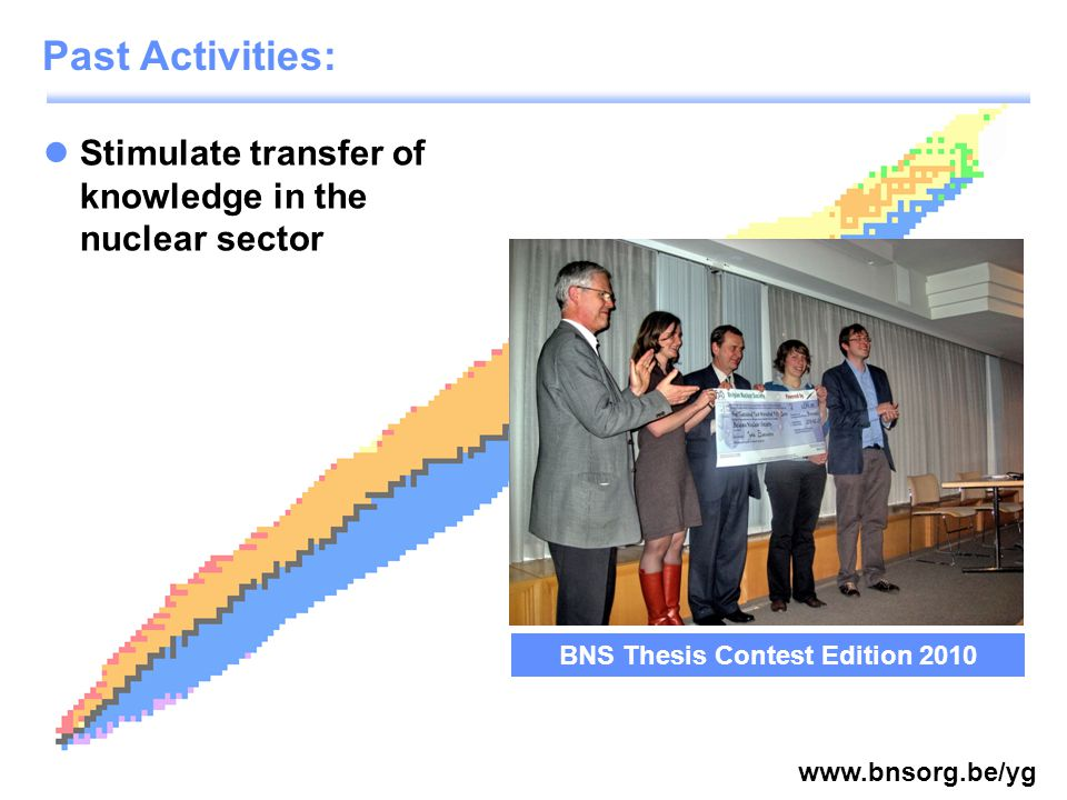 www.bnsorg.be/yg Stimulate transfer of knowledge in the nuclear sector Past Activities: BNS Thesis Contest Edition 2010