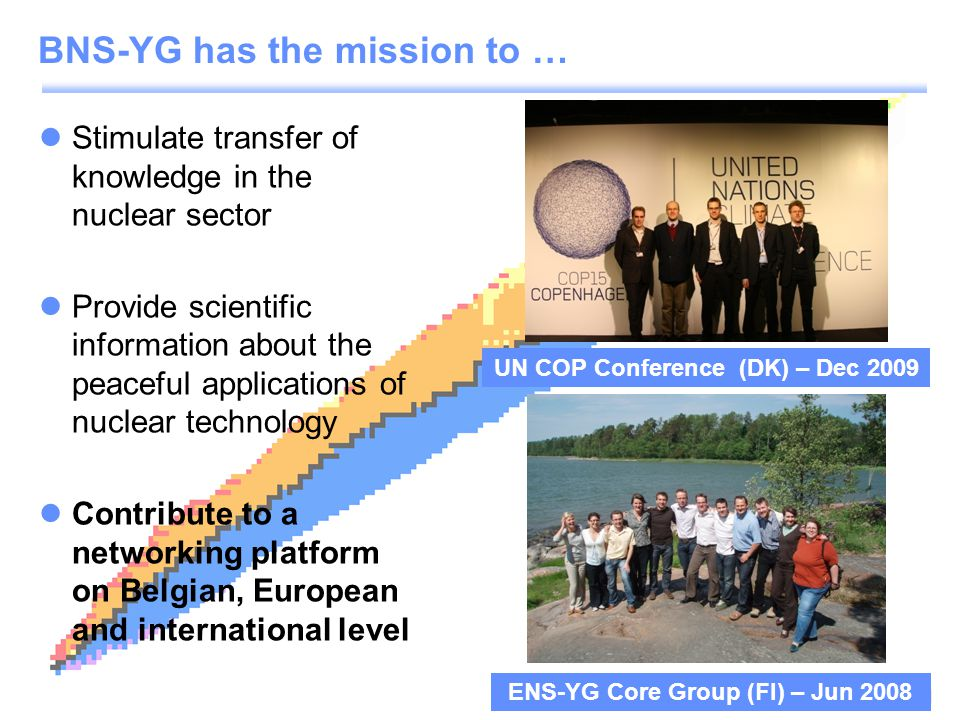 www.bnsorg.be/yg Stimulate transfer of knowledge in the nuclear sector Provide scientific information about the peaceful applications of nuclear technology Contribute to a networking platform on Belgian, European and international level BNS-YG has the mission to … UN COP Conference (DK) – Dec 2009 ENS-YG Core Group (FI) – Jun 2008