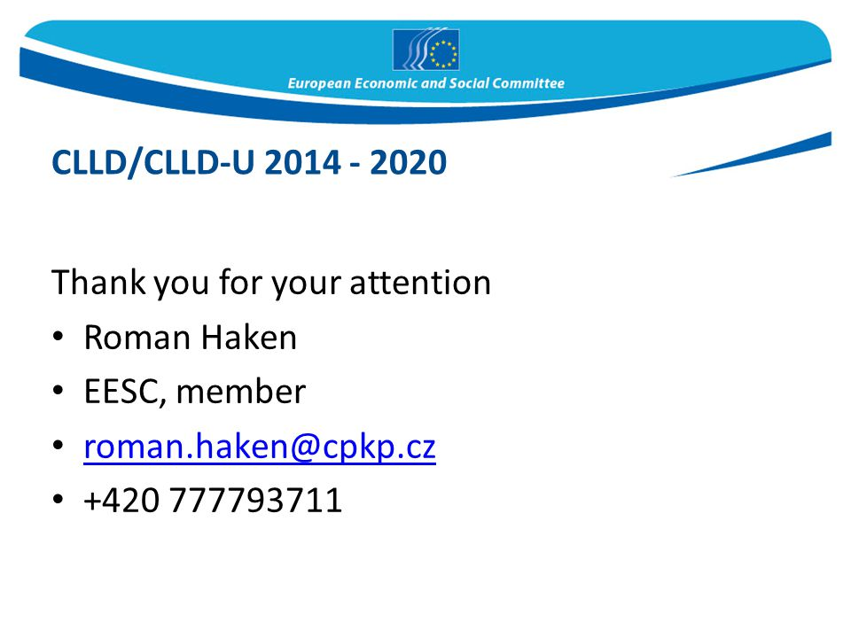 Thank you for your attention Roman Haken EESC, member roman.haken@cpkp.cz +420 777793711 CLLD/CLLD-U 2014 - 2020