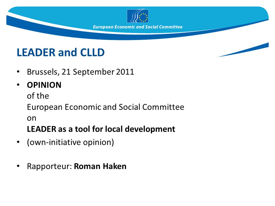 Brussels, 21 September 2011 OPINION of the European Economic and Social Committee on LEADER as a tool for local development (own-initiative opinion) Rapporteur: Roman Haken LEADER and CLLD