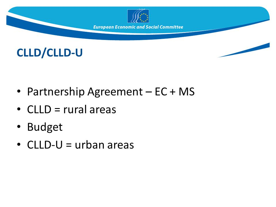 Partnership Agreement – EC + MS CLLD = rural areas Budget CLLD-U = urban areas CLLD/CLLD-U