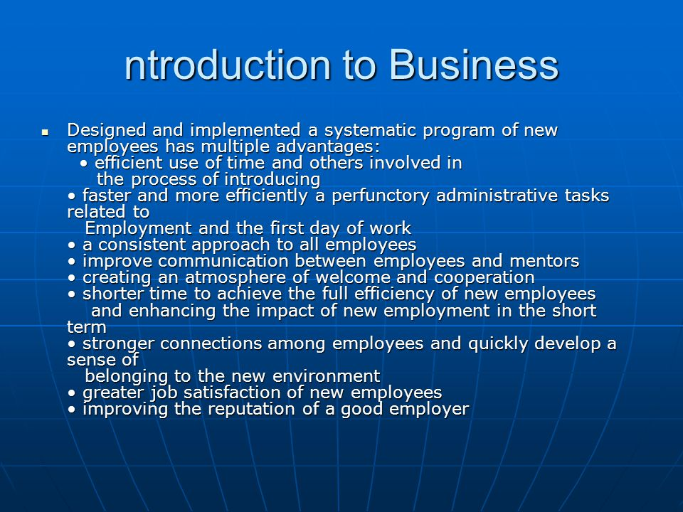 ntroduction to Business Designed and implemented a systematic program of new employees has multiple advantages: efficient use of time and others involved in the process of introducing faster and more efficiently a perfunctory administrative tasks related to Employment and the first day of work a consistent approach to all employees improve communication between employees and mentors creating an atmosphere of welcome and cooperation shorter time to achieve the full efficiency of new employees and enhancing the impact of new employment in the short term stronger connections among employees and quickly develop a sense of belonging to the new environment greater job satisfaction of new employees improving the reputation of a good employer Designed and implemented a systematic program of new employees has multiple advantages: efficient use of time and others involved in the process of introducing faster and more efficiently a perfunctory administrative tasks related to Employment and the first day of work a consistent approach to all employees improve communication between employees and mentors creating an atmosphere of welcome and cooperation shorter time to achieve the full efficiency of new employees and enhancing the impact of new employment in the short term stronger connections among employees and quickly develop a sense of belonging to the new environment greater job satisfaction of new employees improving the reputation of a good employer