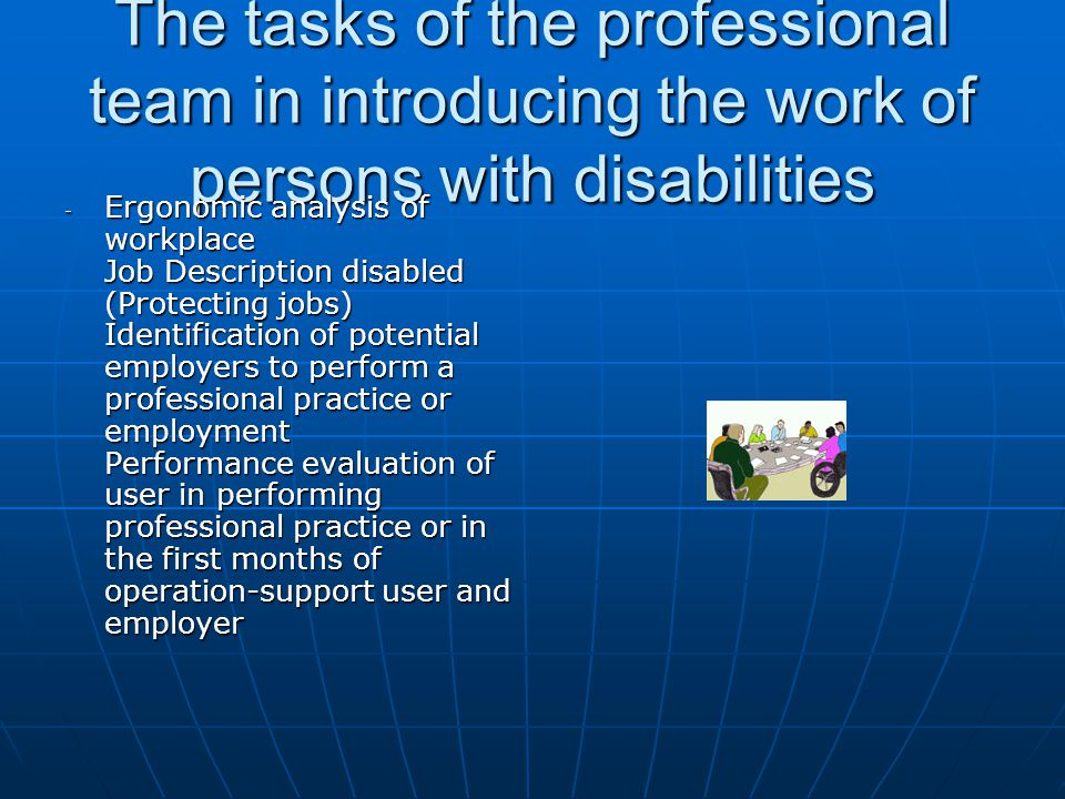 The tasks of the professional team in introducing the work of persons with disabilities - Ergonomic analysis of workplace Job Description disabled (Protecting jobs) Identification of potential employers to perform a professional practice or employment Performance evaluation of user in performing professional practice or in the first months of operation-support user and employer