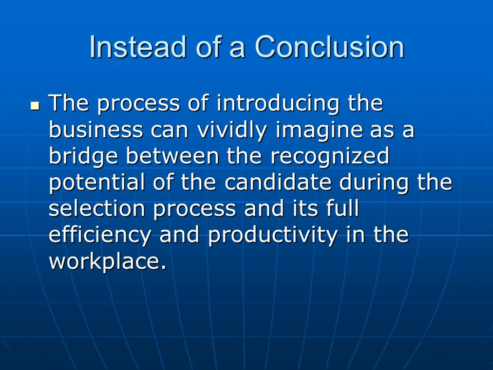 Instead of a Conclusion The process of introducing the business can vividly imagine as a bridge between the recognized potential of the candidate during the selection process and its full efficiency and productivity in the workplace.