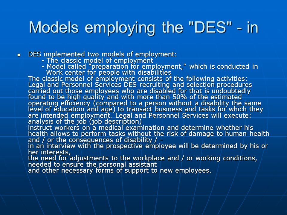 Models employing the DES - in DES implemented two models of employment: - The classic model of employment - Model called preparation for employment, which is conducted in Work center for people with disabilities The classic model of employment consists of the following activities: Legal and Personnel Services DES recruiting and selection procedures carried out those employees who are disabled for that is undoubtedly found to be high quality and with more than 50% of the estimated operating efficiency (compared to a person without a disability the same level of education and age) to transact business and tasks for which they are intended employment.