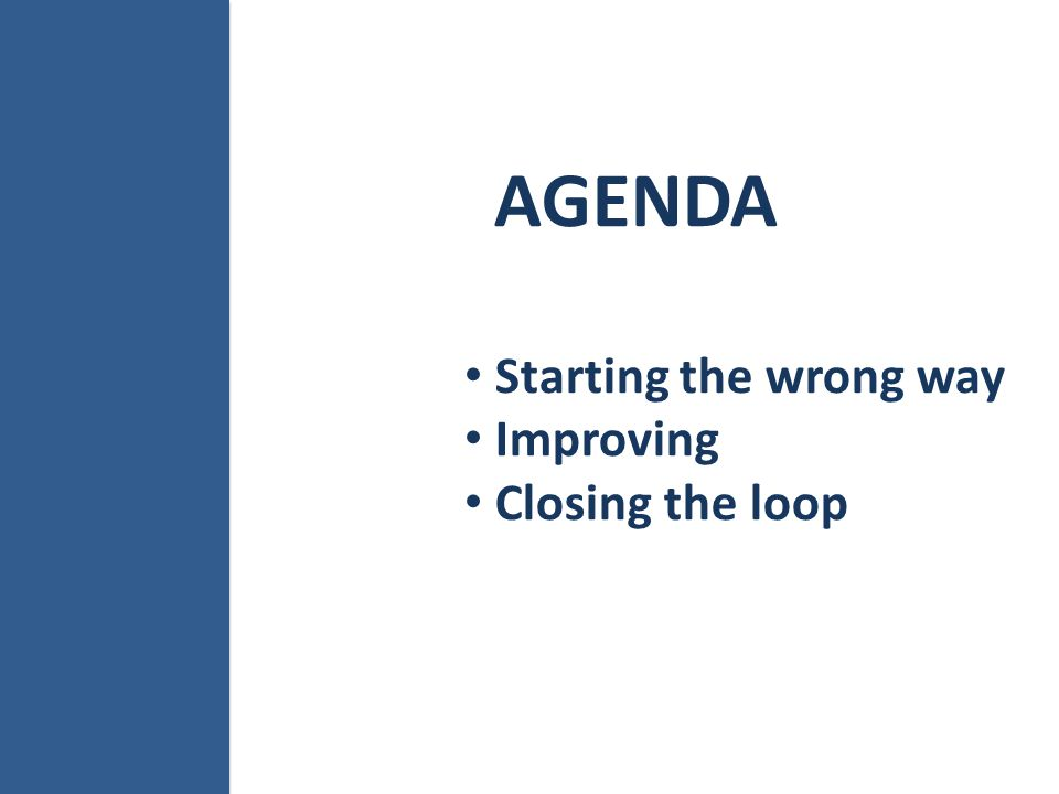 AGENDA Starting the wrong way Improving Closing the loop