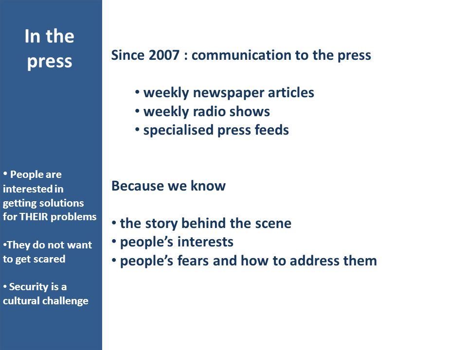 Since 2007 : communication to the press weekly newspaper articles weekly radio shows specialised press feeds Because we know the story behind the scene people's interests people's fears and how to address them In the press People are interested in getting solutions for THEIR problems They do not want to get scared Security is a cultural challenge