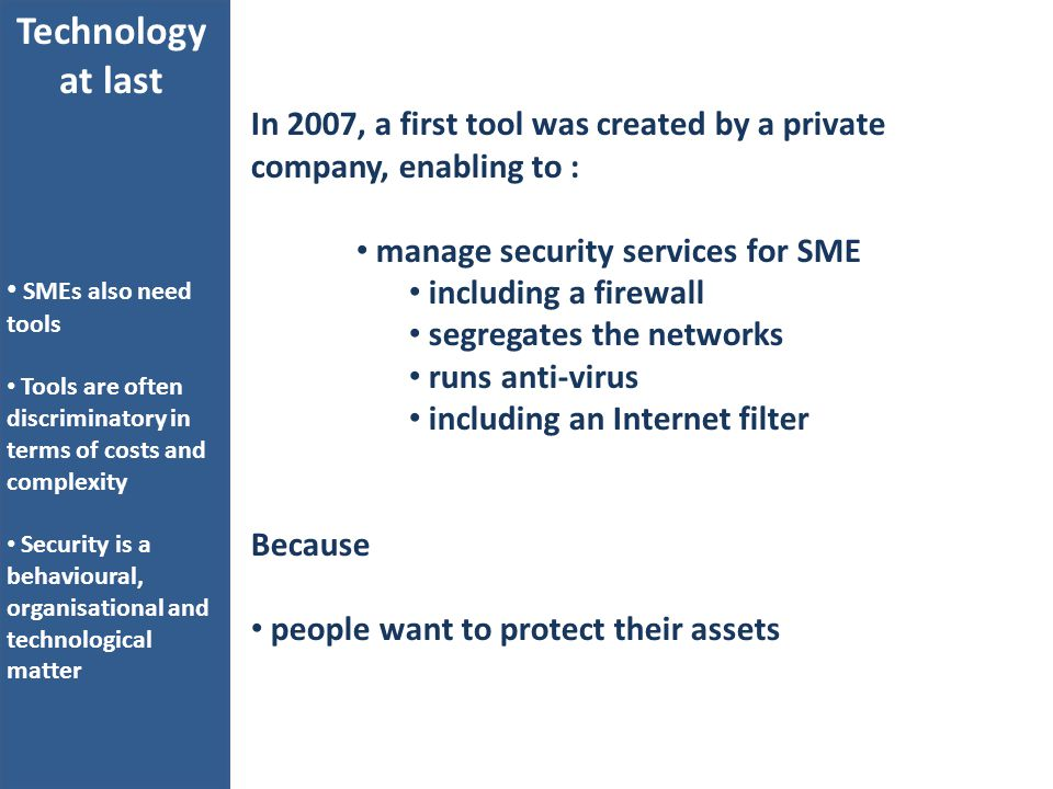 In 2007, a first tool was created by a private company, enabling to : manage security services for SME including a firewall segregates the networks runs anti-virus including an Internet filter Because people want to protect their assets Technology at last SMEs also need tools Tools are often discriminatory in terms of costs and complexity Security is a behavioural, organisational and technological matter