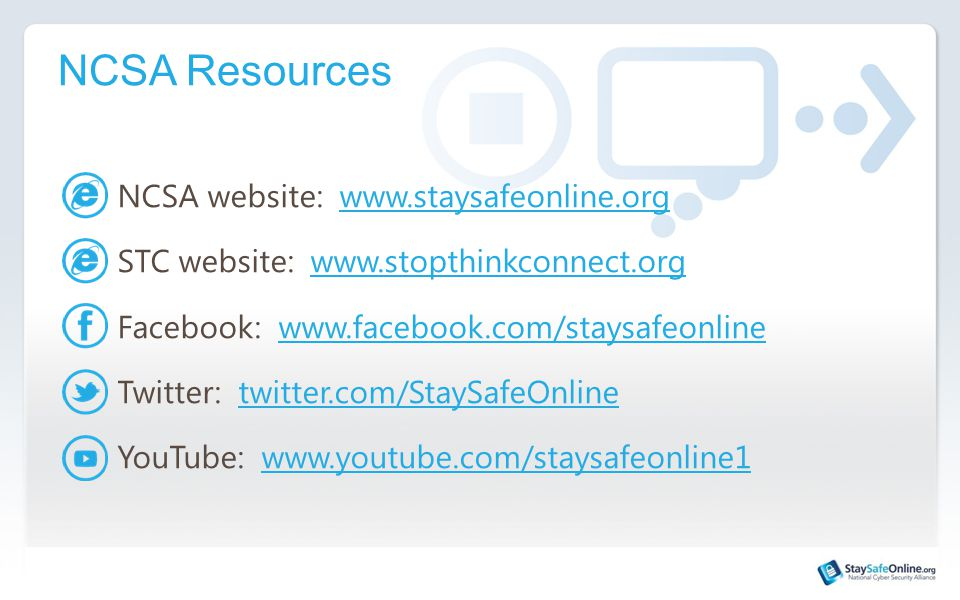 NCSA Resources NCSA website: www.staysafeonline.orgwww.staysafeonline.org STC website: www.stopthinkconnect.orgwww.stopthinkconnect.org Facebook: www.facebook.com/staysafeonlinewww.facebook.com/staysafeonline Twitter: twitter.com/StaySafeOnlinetwitter.com/StaySafeOnline YouTube: www.youtube.com/staysafeonline1www.youtube.com/staysafeonline1