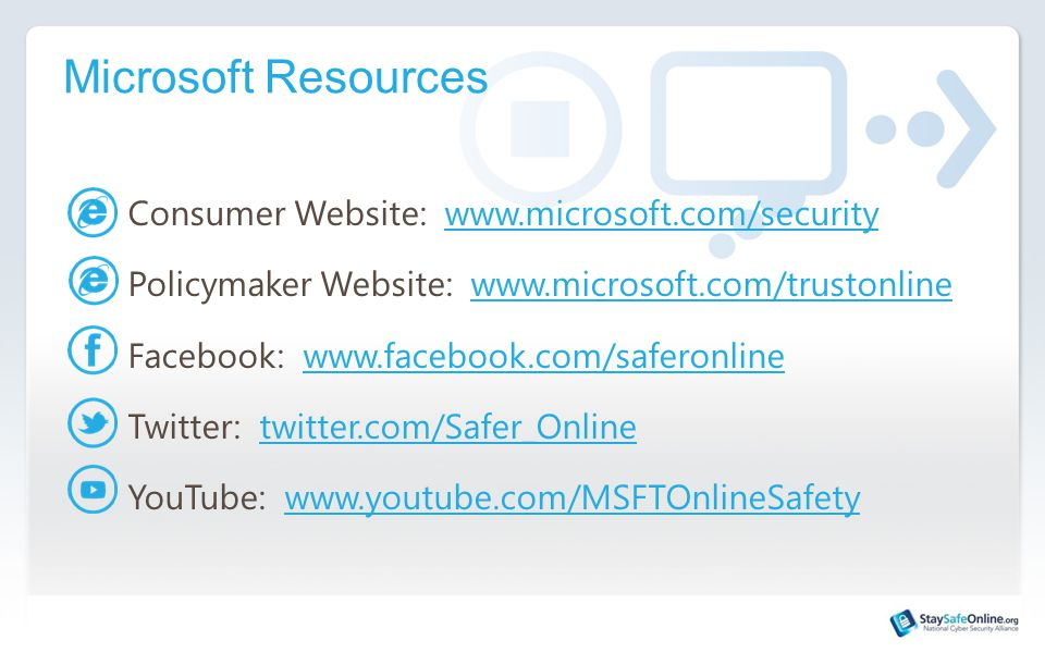 Microsoft Resources Consumer Website: www.microsoft.com/securitywww.microsoft.com/security Policymaker Website: www.microsoft.com/trustonlinewww.microsoft.com/trustonline Facebook: www.facebook.com/saferonlinewww.facebook.com/saferonline Twitter: twitter.com/Safer_Onlinetwitter.com/Safer_Online YouTube: www.youtube.com/MSFTOnlineSafetywww.youtube.com/MSFTOnlineSafety