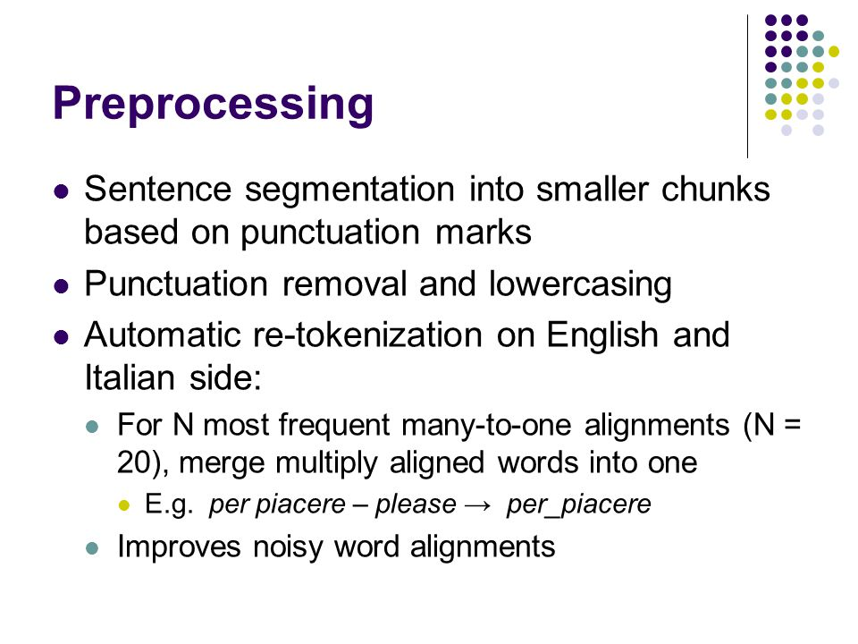 Preprocessing Sentence segmentation into smaller chunks based on punctuation marks Punctuation removal and lowercasing Automatic re-tokenization on English and Italian side: For N most frequent many-to-one alignments (N = 20), merge multiply aligned words into one E.g.