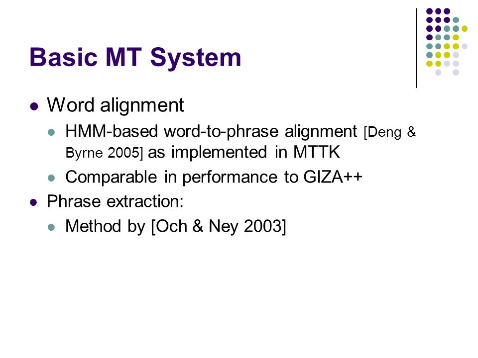Basic MT System Word alignment HMM-based word-to-phrase alignment [Deng & Byrne 2005] as implemented in MTTK Comparable in performance to GIZA++ Phrase extraction: Method by [Och & Ney 2003]