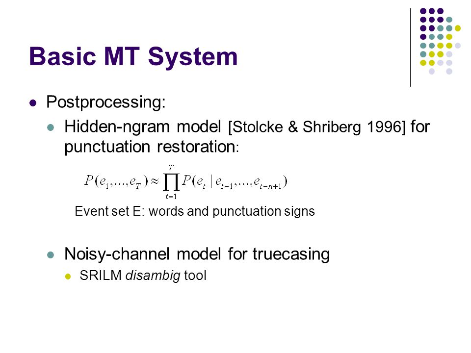 Basic MT System Postprocessing: Hidden-ngram model [Stolcke & Shriberg 1996] for punctuation restoration : Noisy-channel model for truecasing SRILM disambig tool Event set E: words and punctuation signs