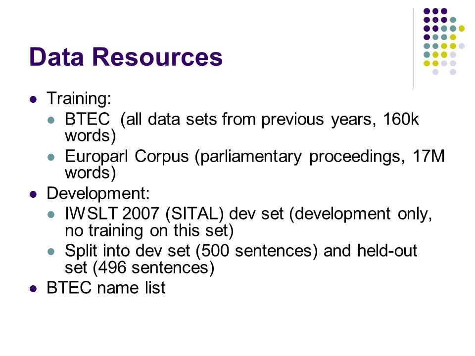 Data Resources Training: BTEC (all data sets from previous years, 160k words) Europarl Corpus (parliamentary proceedings, 17M words) Development: IWSLT 2007 (SITAL) dev set (development only, no training on this set) Split into dev set (500 sentences) and held-out set (496 sentences) BTEC name list