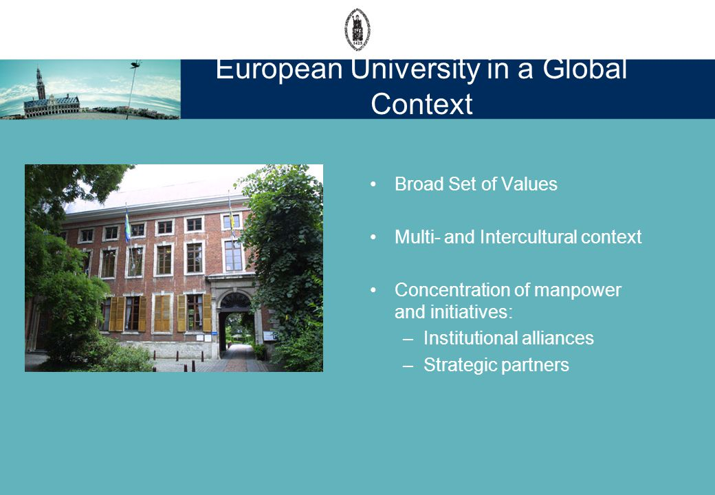 Broad Set of Values Multi- and Intercultural context Concentration of manpower and initiatives: –Institutional alliances –Strategic partners European University in a Global Context