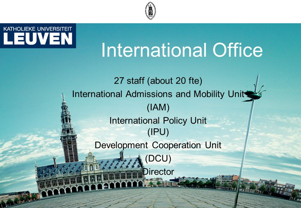International Office 27 staff (about 20 fte) International Admissions and Mobility Unit (IAM) International Policy Unit (IPU) Development Cooperation Unit (DCU) Director