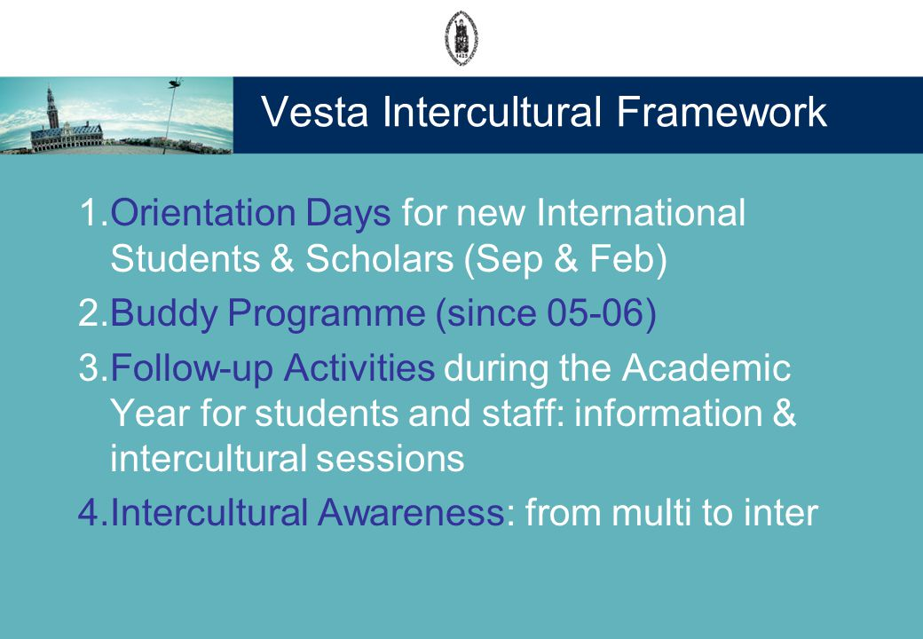 Vesta Intercultural Framework 1.Orientation Days for new International Students & Scholars (Sep & Feb) 2.Buddy Programme (since 05-06) 3.Follow-up Activities during the Academic Year for students and staff: information & intercultural sessions 4.Intercultural Awareness: from multi to inter