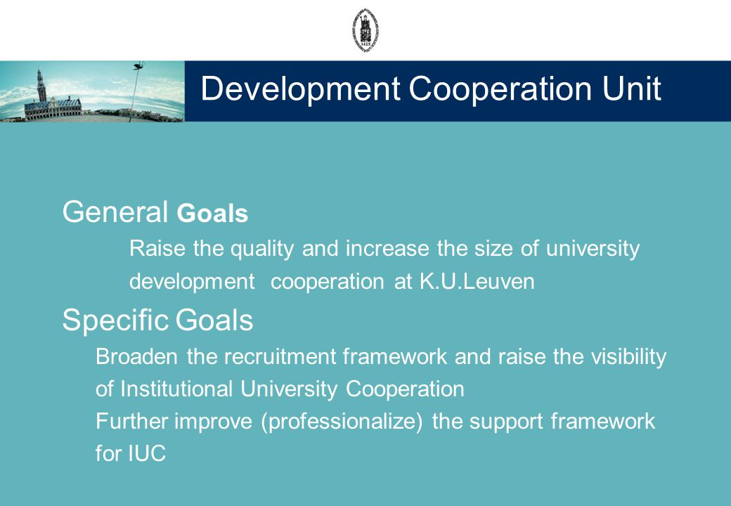 Development Cooperation Unit General Goals Raise the quality and increase the size of university development cooperation at K.U.Leuven Specific Goals Broaden the recruitment framework and raise the visibility of Institutional University Cooperation Further improve (professionalize) the support framework for IUC