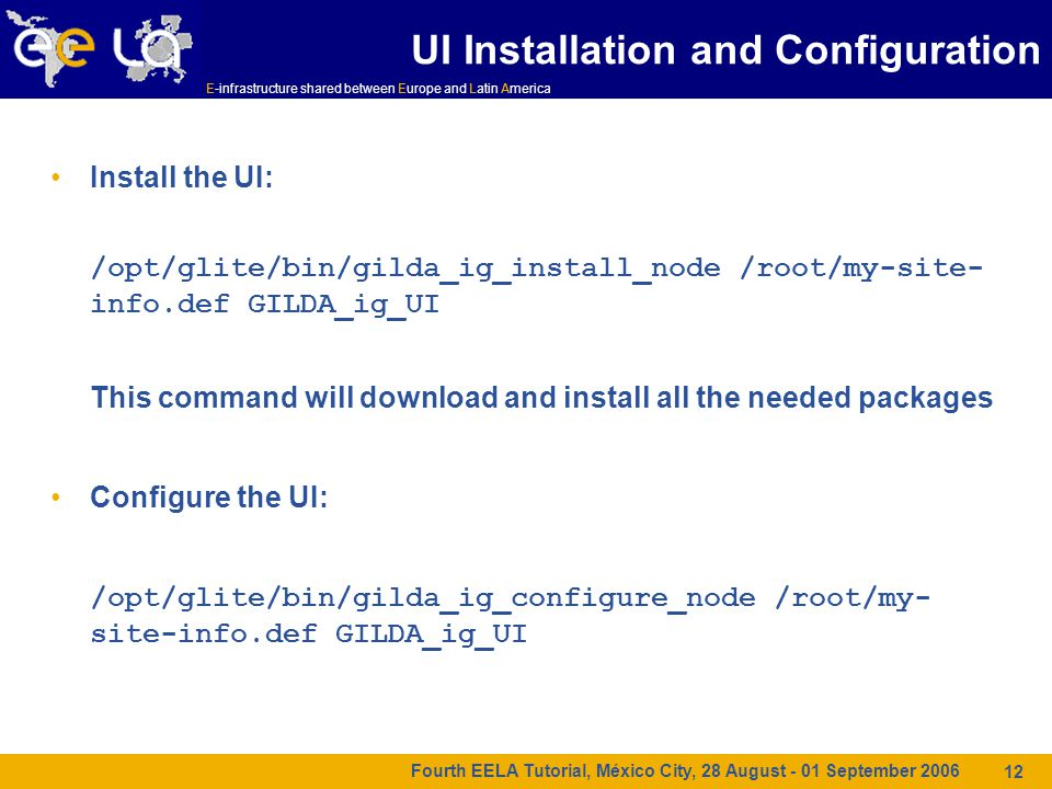 E-infrastructure shared between Europe and Latin America Fourth EELA Tutorial, México City, 28 August - 01 September 2006 12 UI Installation and Configuration Install the UI: /opt/glite/bin/gilda_ig_install_node /root/my-site- info.def GILDA_ig_UI This command will download and install all the needed packages Configure the UI: /opt/glite/bin/gilda_ig_configure_node /root/my- site-info.def GILDA_ig_UI