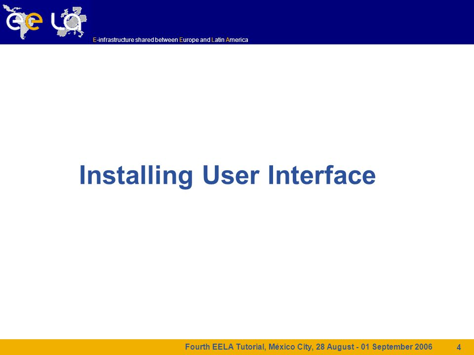 E-infrastructure shared between Europe and Latin America Fourth EELA Tutorial, México City, 28 August - 01 September 2006 4 Installing User Interface