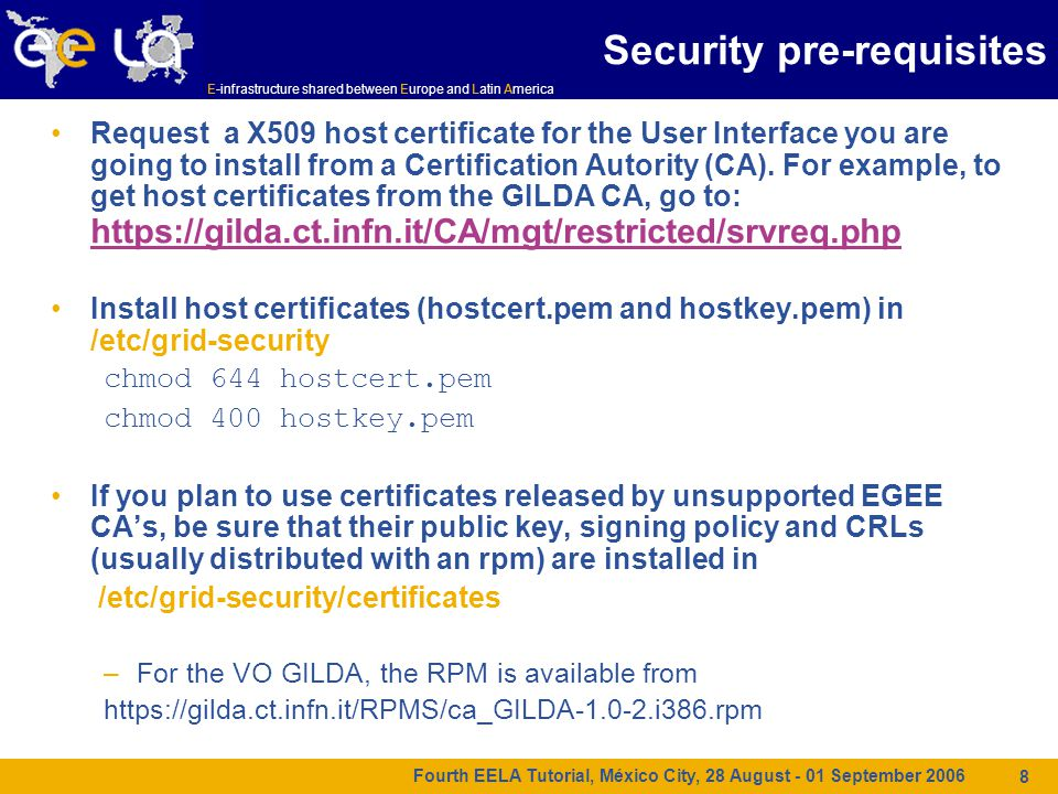 E-infrastructure shared between Europe and Latin America Fourth EELA Tutorial, México City, 28 August - 01 September 2006 8 Security pre-requisites Request a X509 host certificate for the User Interface you are going to install from a Certification Autority (CA).