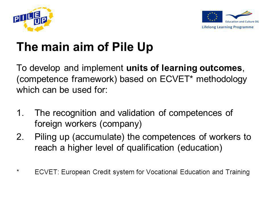 The main aim of Pile Up To develop and implement units of learning outcomes, (competence framework) based on ECVET* methodology which can be used for: 1.The recognition and validation of competences of foreign workers (company) 2.Piling up (accumulate) the competences of workers to reach a higher level of qualification (education) * ECVET: European Credit system for Vocational Education and Training