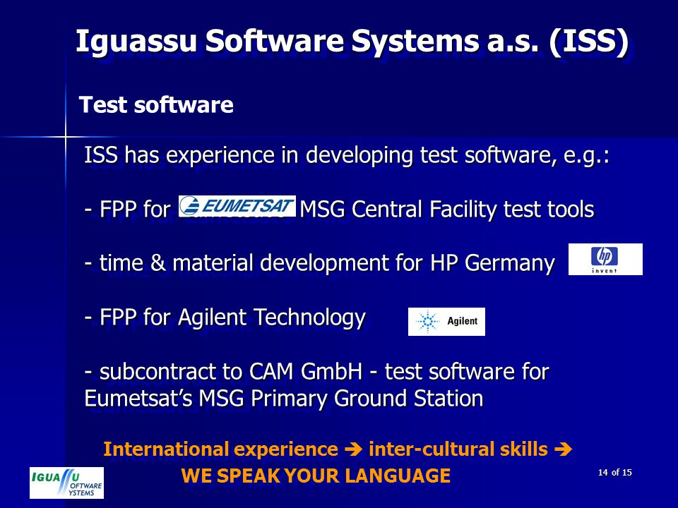 International experience  inter-cultural skills  WE SPEAK YOUR LANGUAGE International experience  inter-cultural skills  WE SPEAK YOUR LANGUAGE 14 of 15 Test software ISS has experience in developing test software, e.g.: - FPP for Eumetsat's MSG Central Facility test tools - time & material development for HP Germany - FPP for Agilent Technology - subcontract to CAM GmbH - test software for Eumetsat's MSG Primary Ground Station ISS has experience in developing test software, e.g.: - FPP for Eumetsat's MSG Central Facility test tools - time & material development for HP Germany - FPP for Agilent Technology - subcontract to CAM GmbH - test software for Eumetsat's MSG Primary Ground Station Iguassu Software Systems a.s.