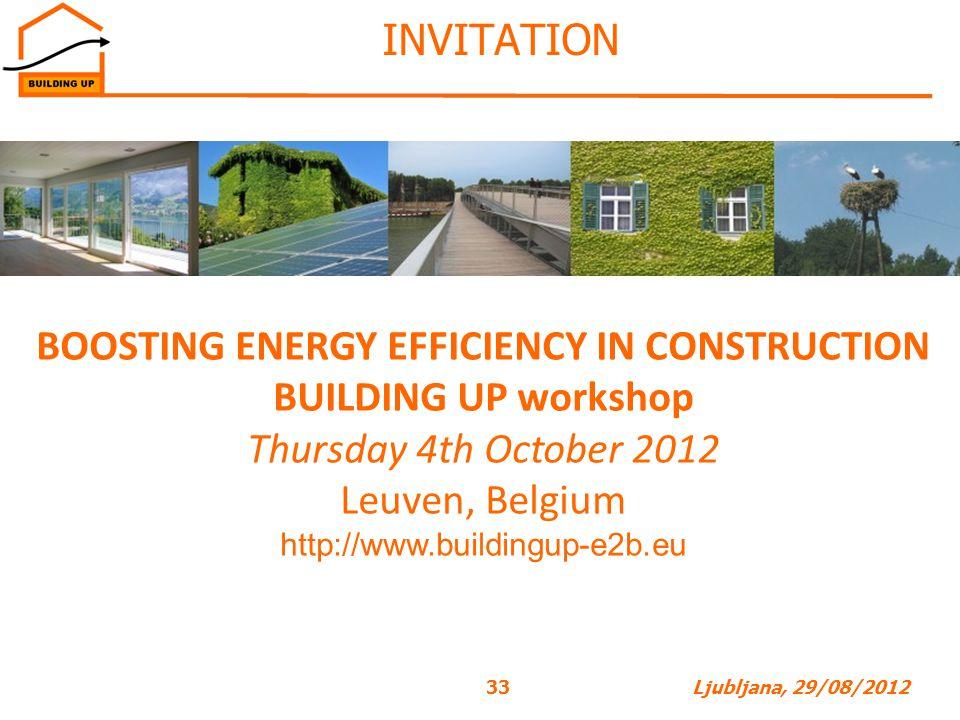 33Ljubljana, 29/08/2012 INVITATION BOOSTING ENERGY EFFICIENCY IN CONSTRUCTION BUILDING UP workshop Thursday 4th October 2012 Leuven, Belgium http://www.buildingup-e2b.eu