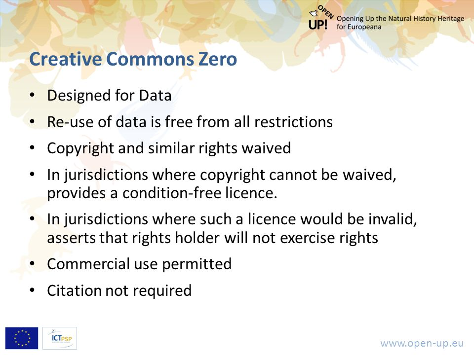 www.open-up.eu Creative Commons Zero Designed for Data Re-use of data is free from all restrictions Copyright and similar rights waived In jurisdictions where copyright cannot be waived, provides a condition-free licence.