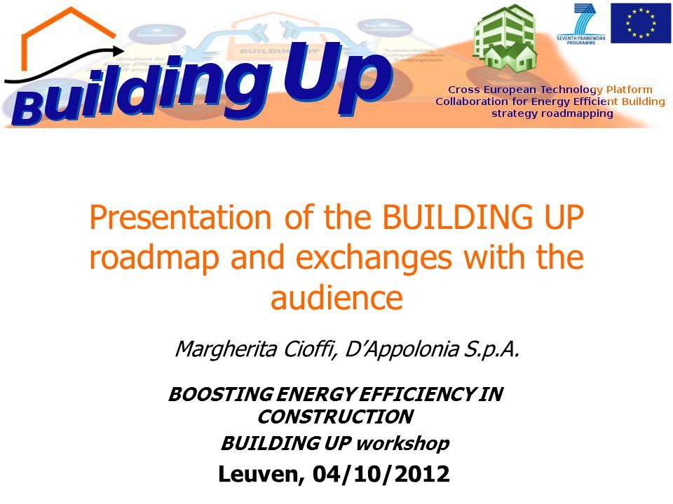 Presentation of the BUILDING UP roadmap and exchanges with the audience BOOSTING ENERGY EFFICIENCY IN CONSTRUCTION BUILDING UP workshop Leuven, 04/10/2012 Margherita Cioffi, D'Appolonia S.p.A.