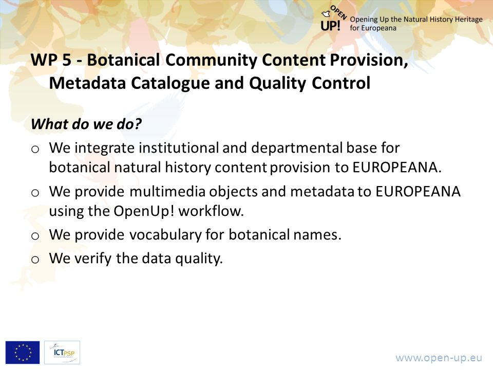www.open-up.eu WP 5 - Botanical Community Content Provision, Metadata Catalogue and Quality Control What do we do? o We integrate institutional and de