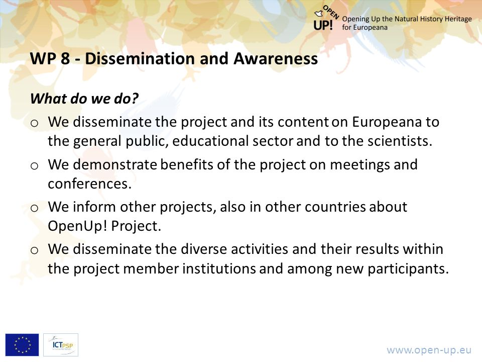 www.open-up.eu WP 8 - Dissemination and Awareness What do we do? o We disseminate the project and its content on Europeana to the general public, educ
