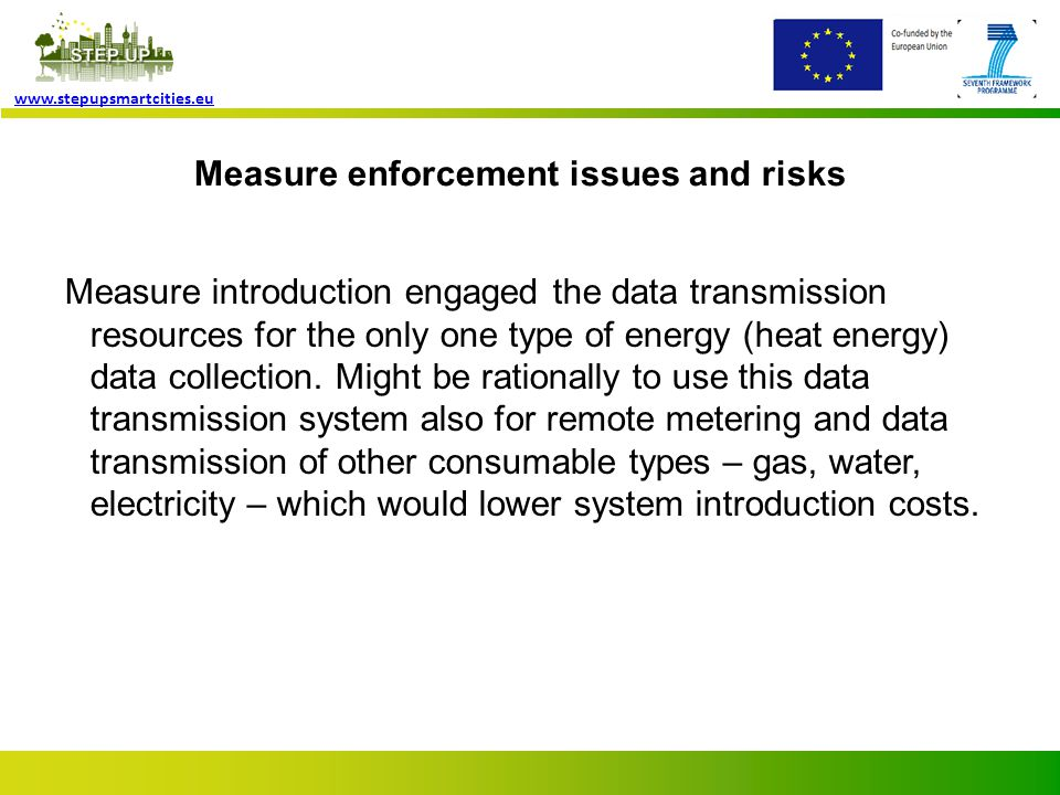 Page 9 www.stepupsmartcities.eu Measure enforcement issues and risks Measure introduction engaged the data transmission resources for the only one type of energy (heat energy) data collection.