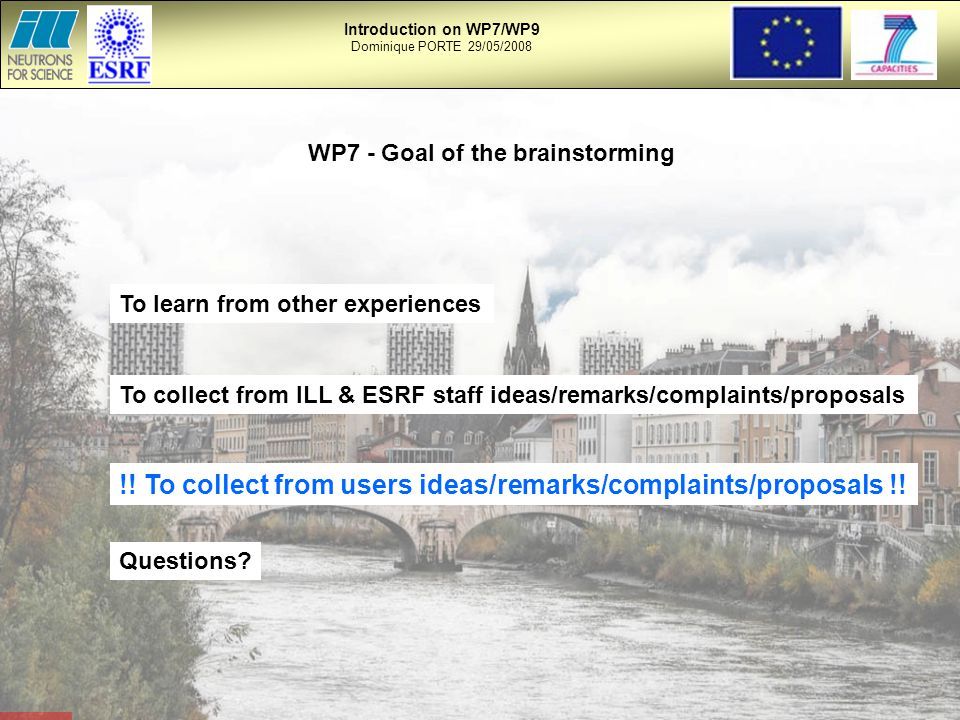WP7 - Goal of the brainstorming To collect from ILL & ESRF staff ideas/remarks/complaints/proposals !.