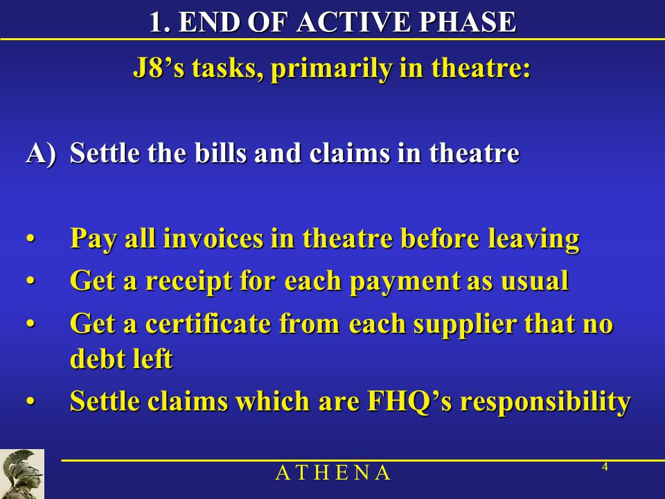 A T H E N A 4 1. END OF ACTIVE PHASE J8's tasks, primarily in theatre: A)Settle the bills and claims in theatre Pay all invoices in theatre before lea