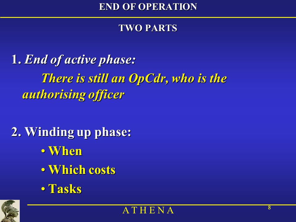 A T H E N A 8 END OF OPERATION TWO PARTS 1. End of active phase: There is still an OpCdr, who is the authorising officer 2. Winding up phase: WhenWhen