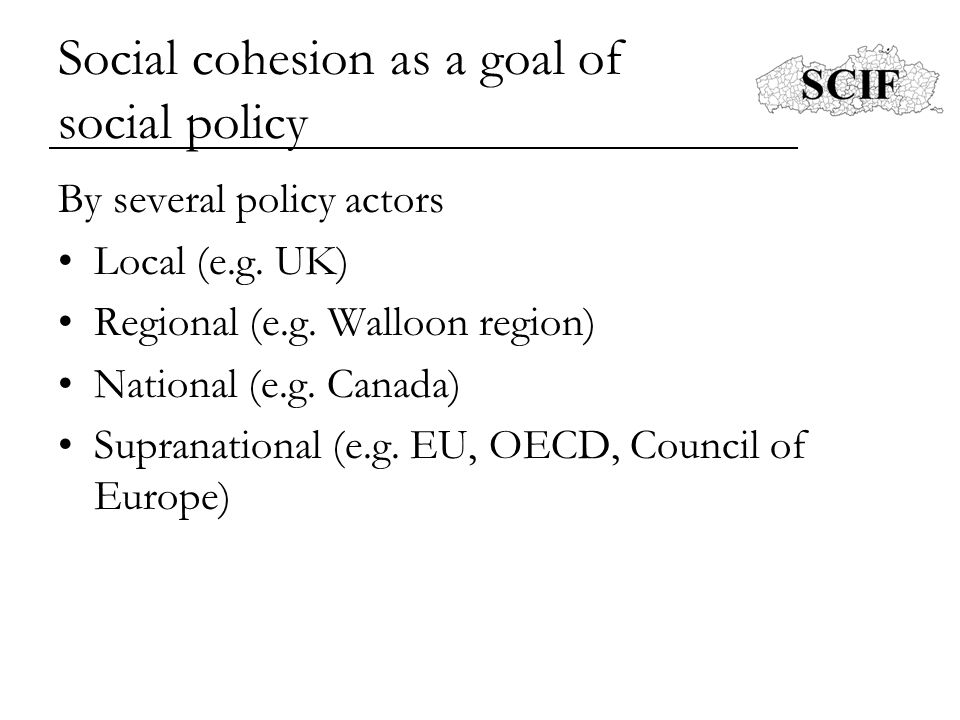 Council of Europe (2005) Definition = a society's ability to secure the long-term well-being of al its members Four central principles –Fair and equal access to ressources –Individual and collective dignity –Autonomy of the individual –Participation in community life Social, economic, cultural, political cohesion & sustainability