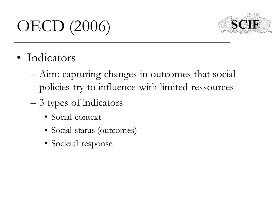 OECD (2006) Indicators –Social cohesion indicators: social status Overall well-being (life satisfaction) Societal dysfunctions (suicide, work accidents) Social conflict (strikes) Political parcipation (voting) and trust societal response Number of prisoners –Main social development indicators: employment and unemployment, inequality, poverty and deprivation