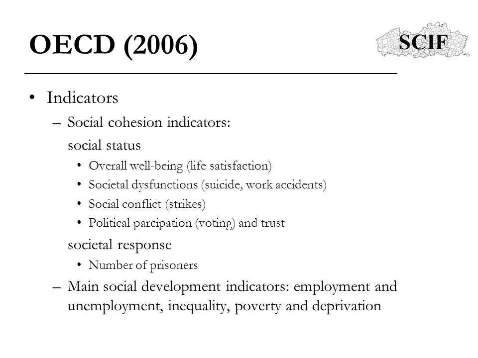 OECD (2006) Indicators –Social cohesion indicators: social status Overall well-being (life satisfaction) Societal dysfunctions (suicide, work accident