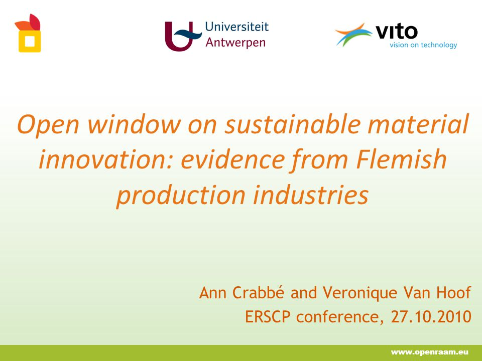 Open window on sustainable material innovation: evidence from Flemish production industries Ann Crabbé and Veronique Van Hoof ERSCP conference, 27.10.2010 www.openraam.eu