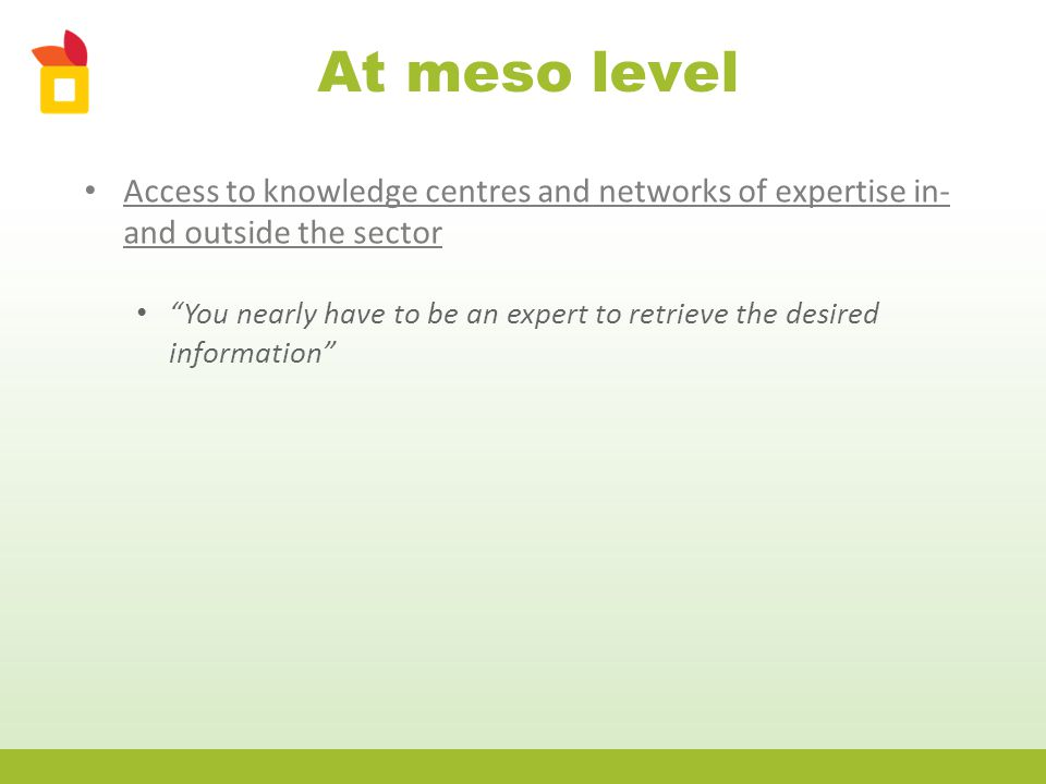 At meso level Access to knowledge centres and networks of expertise in- and outside the sector You nearly have to be an expert to retrieve the desired information