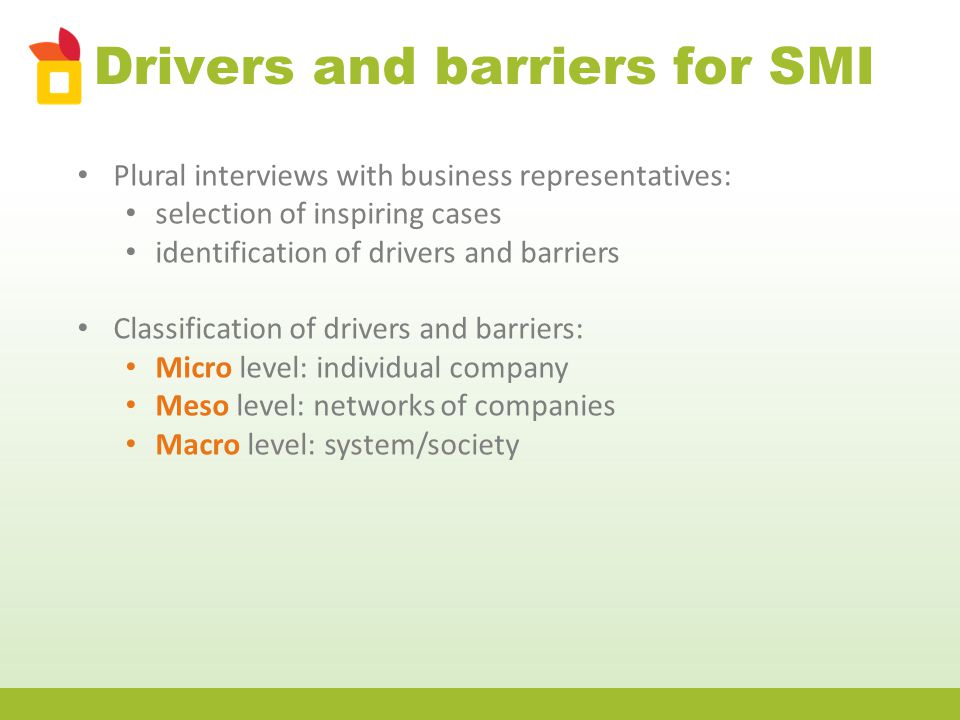 Drivers and barriers for SMI Plural interviews with business representatives: selection of inspiring cases identification of drivers and barriers Classification of drivers and barriers: Micro level: individual company Meso level: networks of companies Macro level: system/society