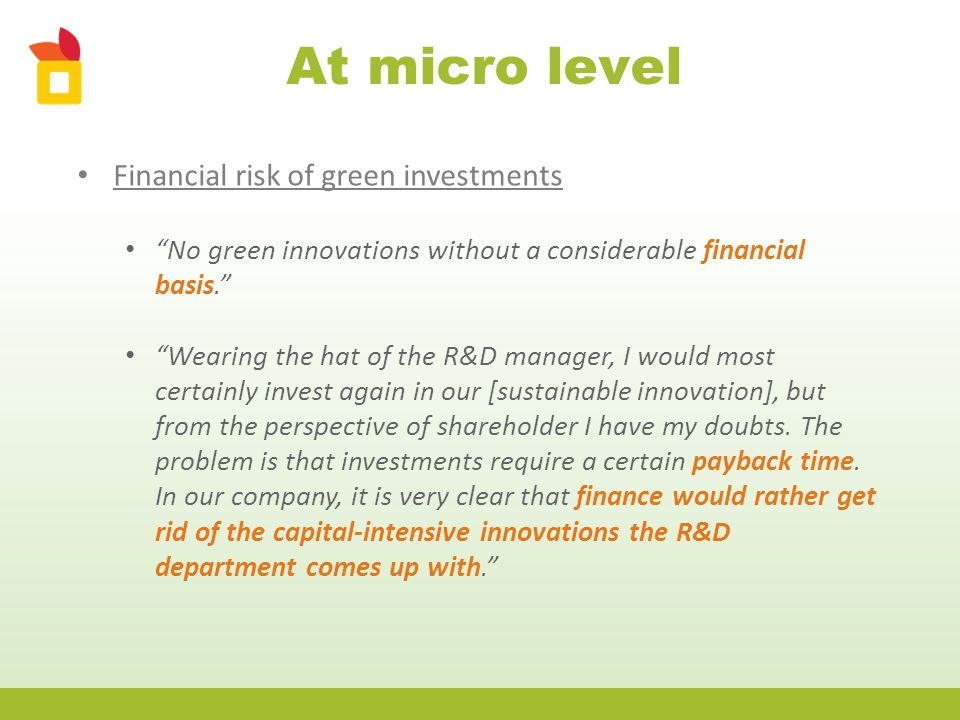 At micro level Financial risk of green investments No green innovations without a considerable financial basis. Wearing the hat of the R&D manager, I would most certainly invest again in our [sustainable innovation], but from the perspective of shareholder I have my doubts.