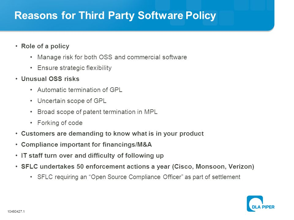 10460427.1 Reasons for Third Party Software Policy Role of a policy Manage risk for both OSS and commercial software Ensure strategic flexibility Unus