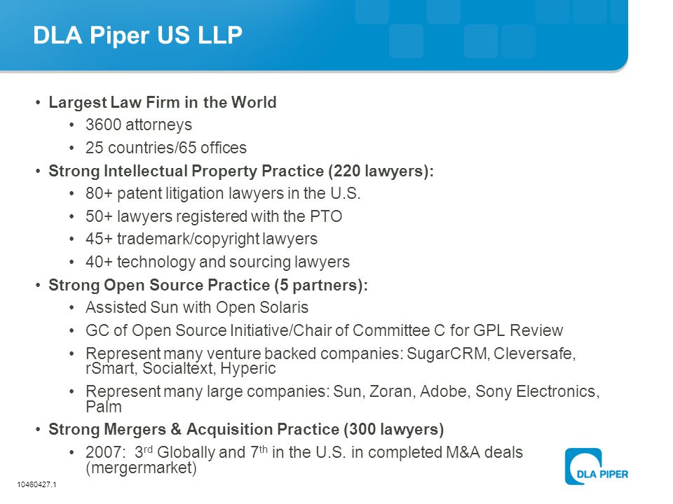 10460427.1 DLA Piper US LLP Largest Law Firm in the World 3600 attorneys 25 countries/65 offices Strong Intellectual Property Practice (220 lawyers):