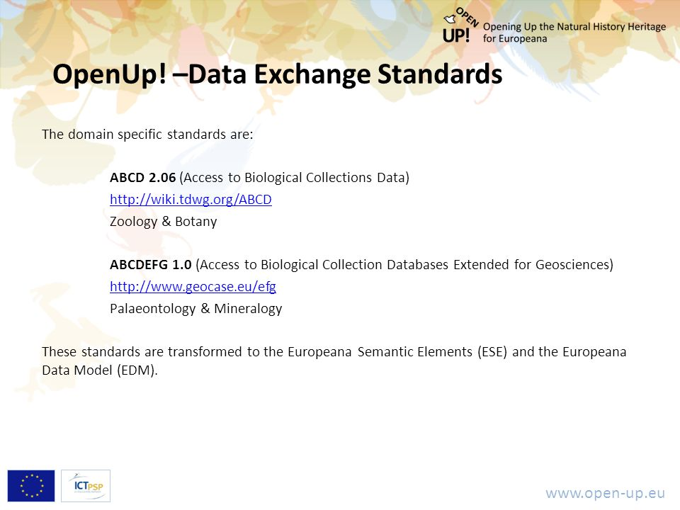 www.open-up.eu The domain specific standards are: ABCD 2.06 (Access to Biological Collections Data) http://wiki.tdwg.org/ABCD Zoology & Botany ABCDEFG 1.0 (Access to Biological Collection Databases Extended for Geosciences) http://www.geocase.eu/efg Palaeontology & Mineralogy These standards are transformed to the Europeana Semantic Elements (ESE) and the Europeana Data Model (EDM).