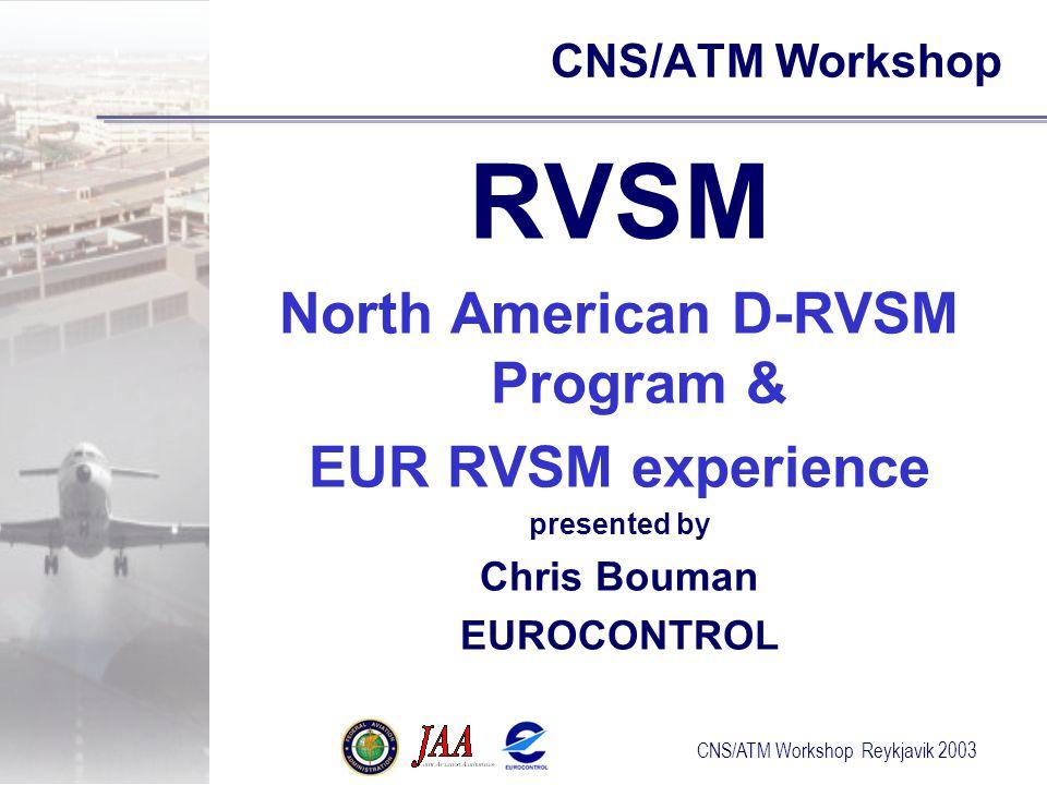 CNS/ATM Workshop Reykjavik 2003 CNS/ATM Workshop RVSM North American D-RVSM Program & EUR RVSM experience presented by Chris Bouman EUROCONTROL